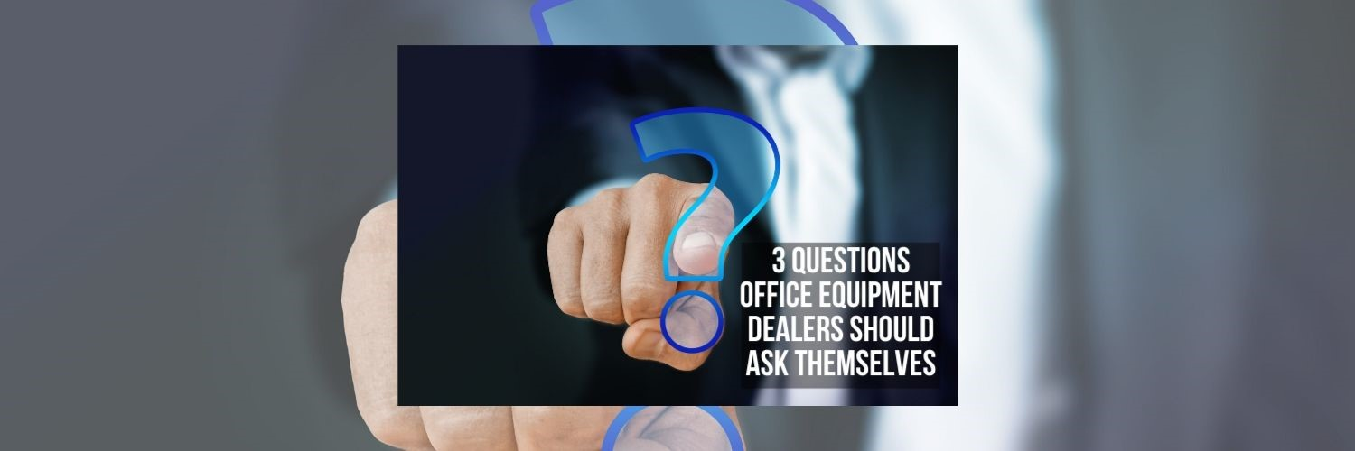 Three Questions Office Equipment Dealers Should Ask Themselves
