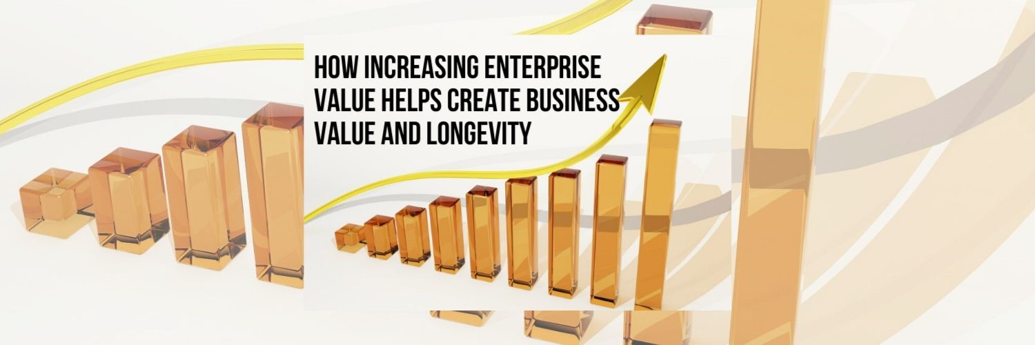 How Increasing Enterprise Value Helps Create Business Value AND Longevity