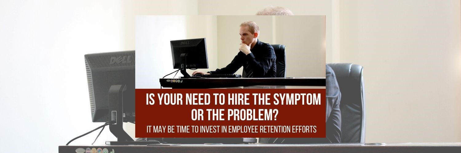 Is Your Need To Hire the Symptom or the Problem? It May Be Time to Invest in Employee Retention Efforts