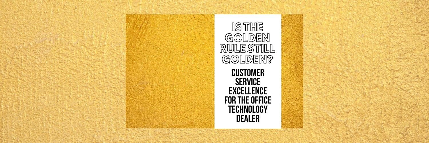 Is the Golden Rule Still Golden? Customer Service Excellence for the Office Technology Dealer