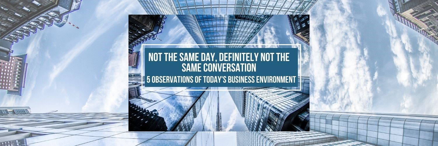 Not the Same Day, Definitely Not the Same Conversation: 5 Observations of Today's Business Environment