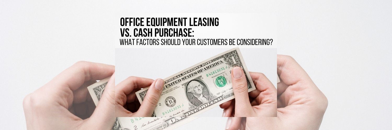 Office Equipment Leasing vs. Cash Purchase: What Factors Should Your Customers Be Considering?