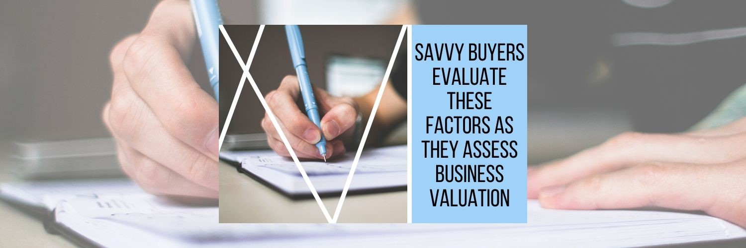 Buying and Selling: Savvy Buyers Evaluate These Factors As They Assess Business Valuation