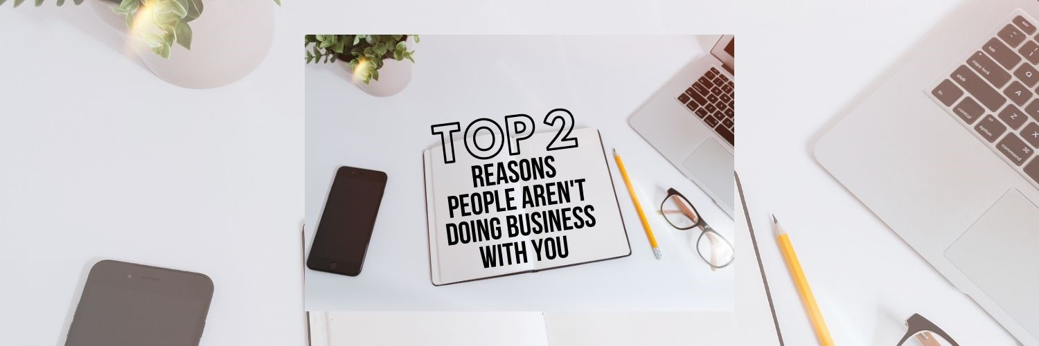 Top 2 Reasons People Aren't Doing Business With You!