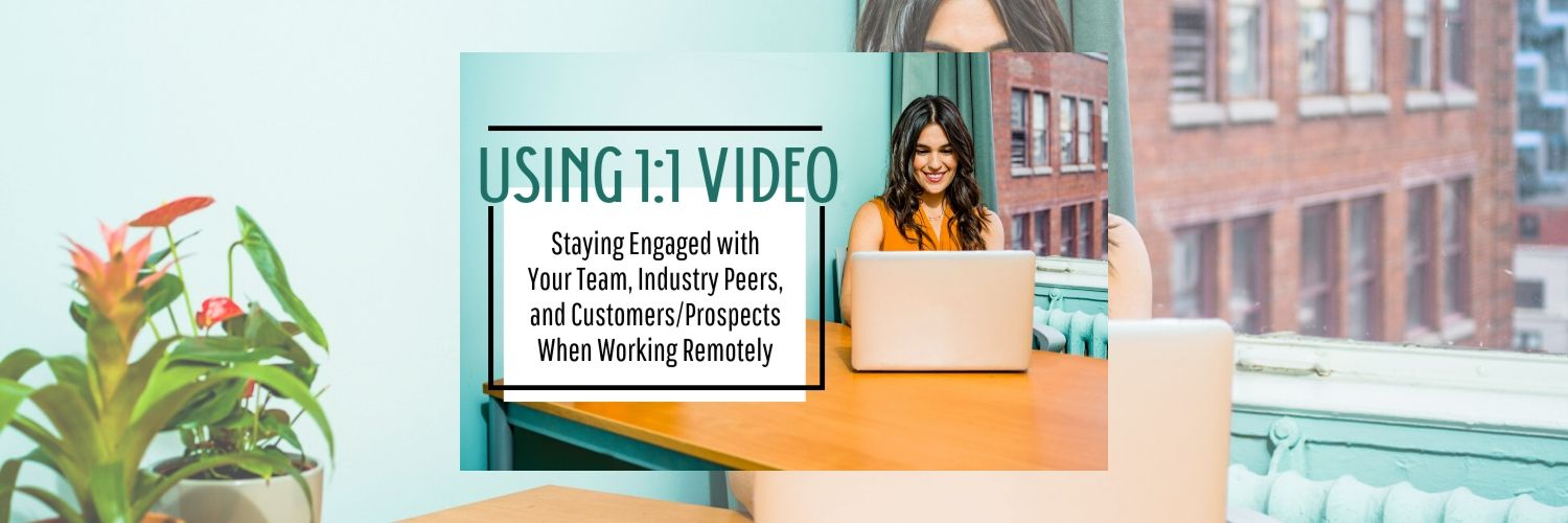 Using 1:1 Video: Staying Engaged with Your Team, Industry Peers, and Customers/Prospects When Working Remotely
