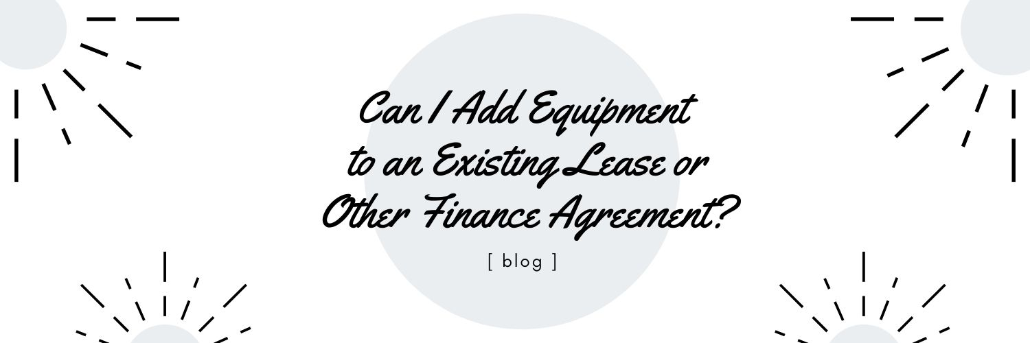 Can I Add Equipment to an Existing Lease or Other Finance Agreement?