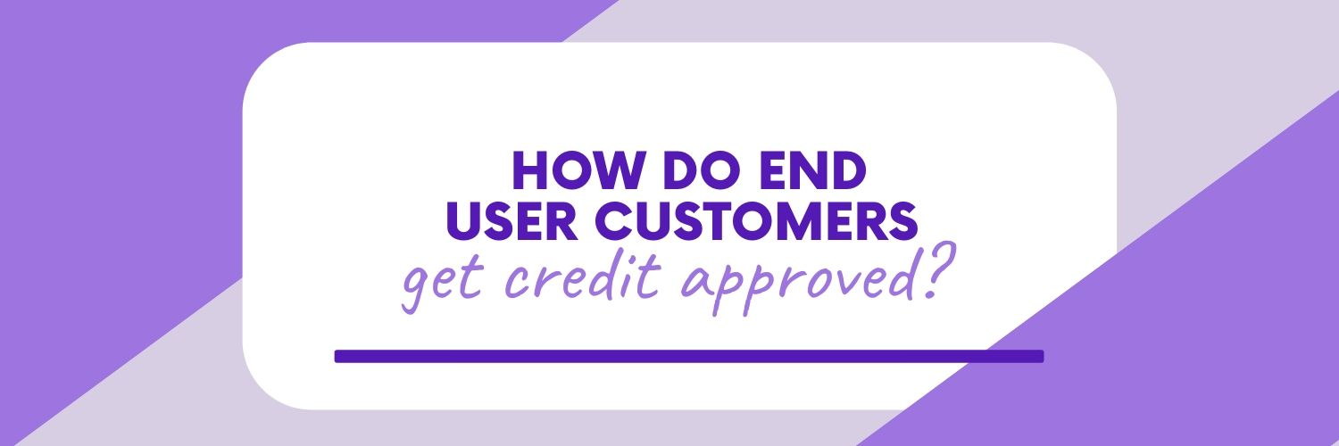 How do End User Customers get Credit Approved?