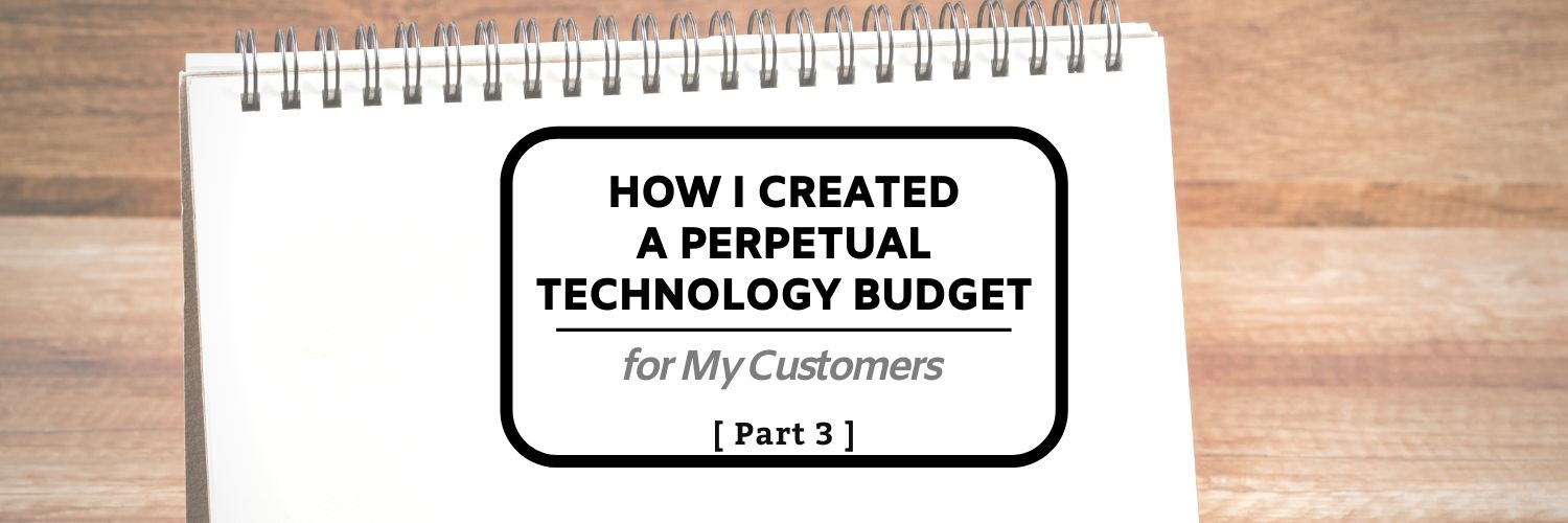How I Created a Perpetual Technology Budget for My Customers (Part 3)