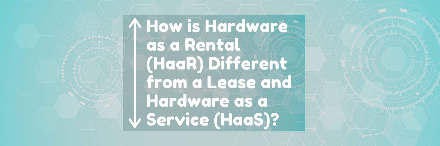 How is Hardware as a Rental (HaaR®) Different from a Lease and Hardware as a Service (HaaS)?