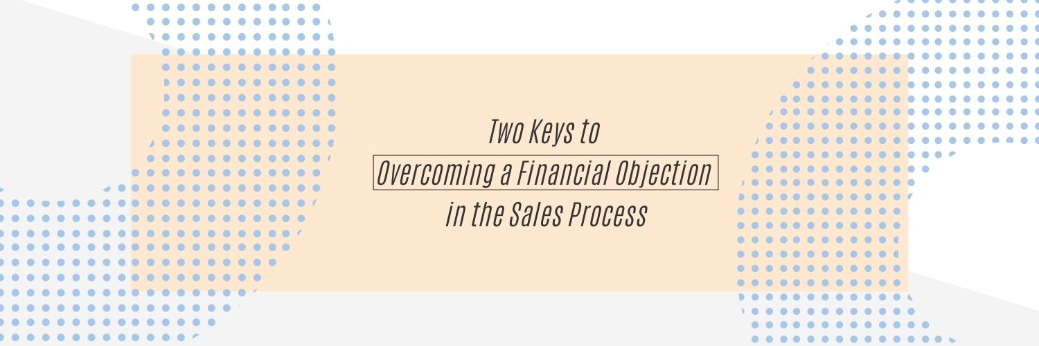 Two Keys to Overcoming a Financial Objection in the Sales Process